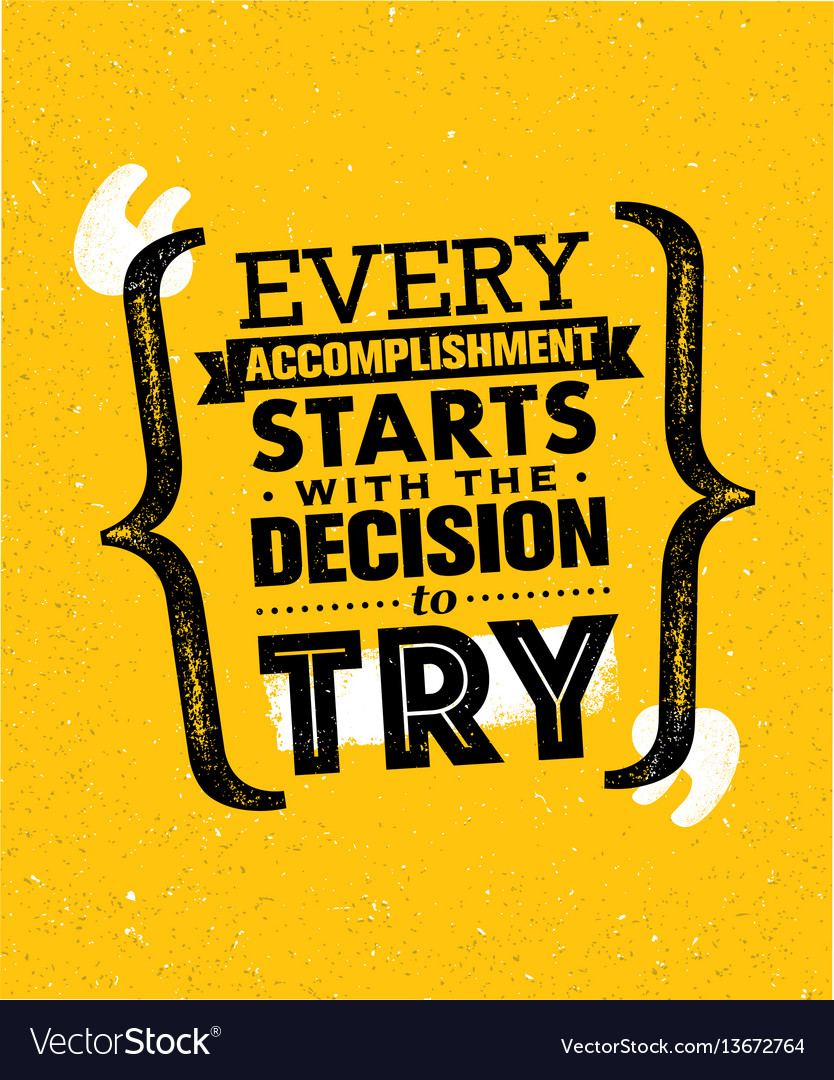 Acomplishment every accomplishment starts with the decision to
