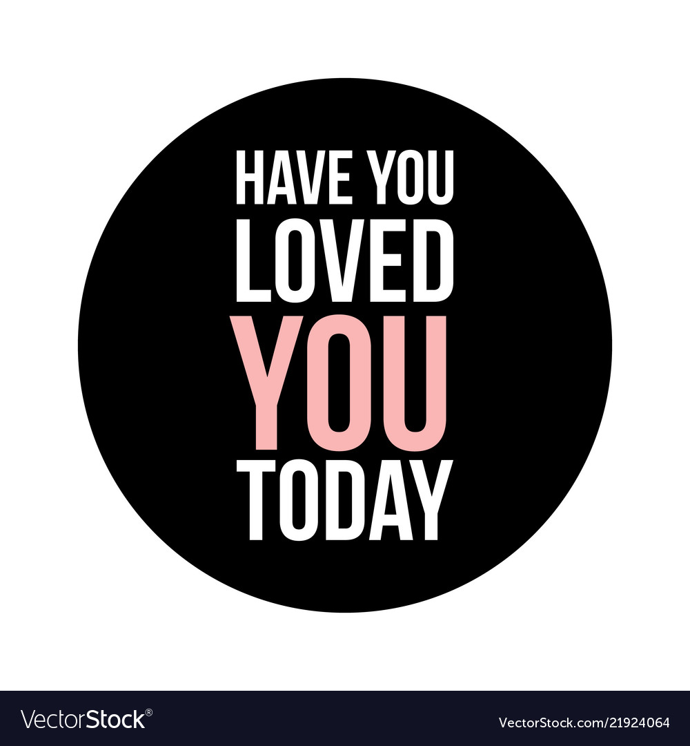 Have you loved you today text in black circle on