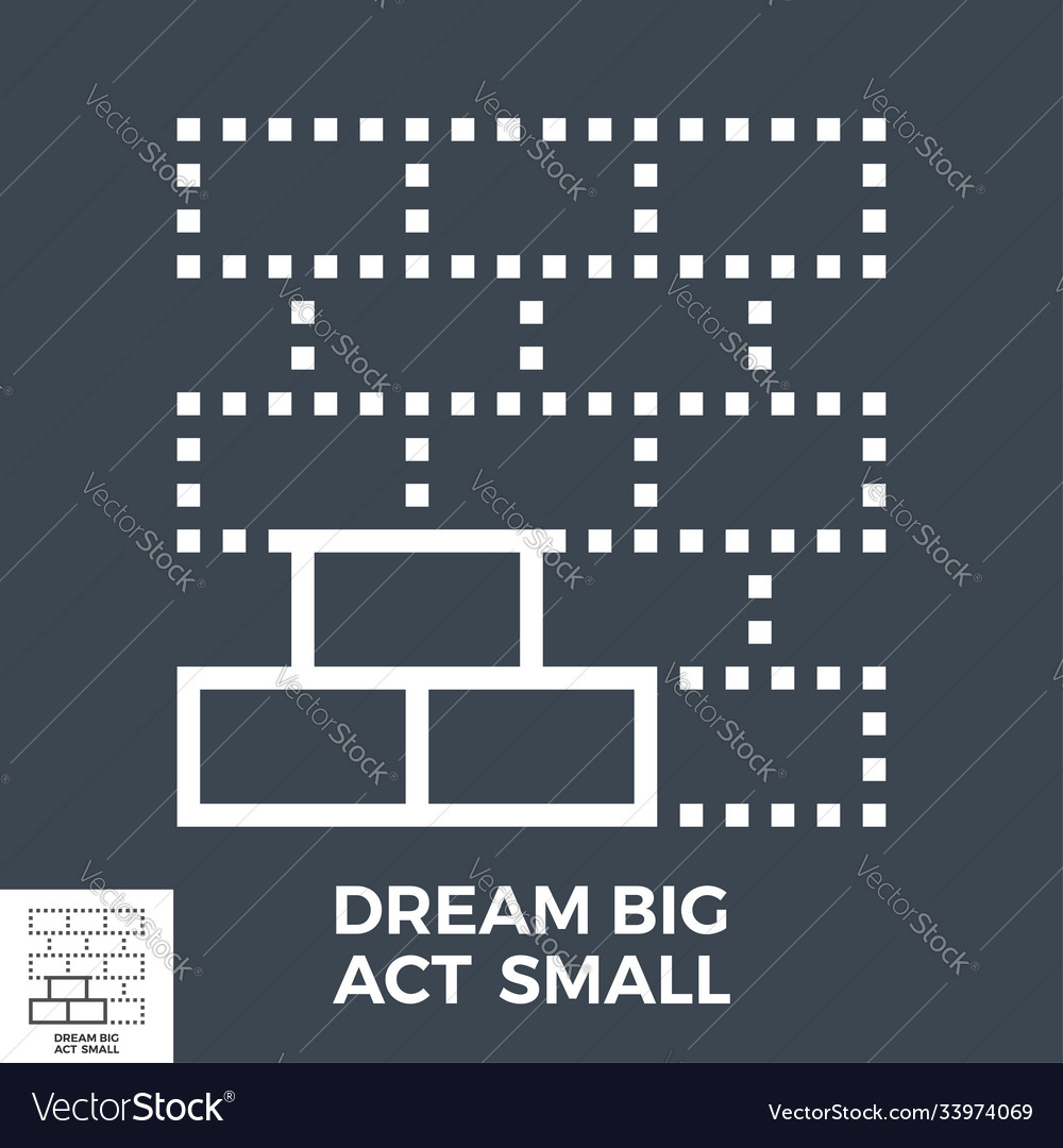 Dream big act small