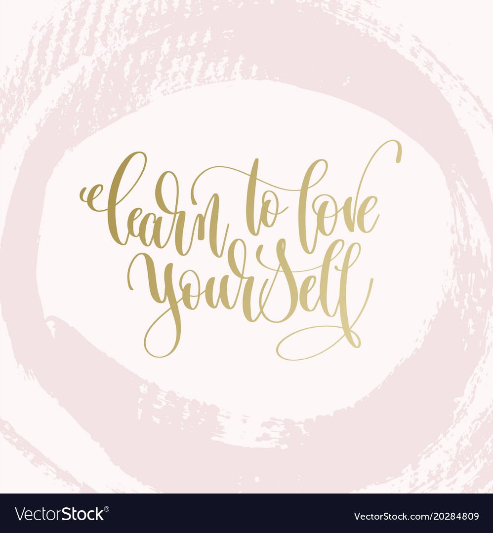You have to learn to love yourself before