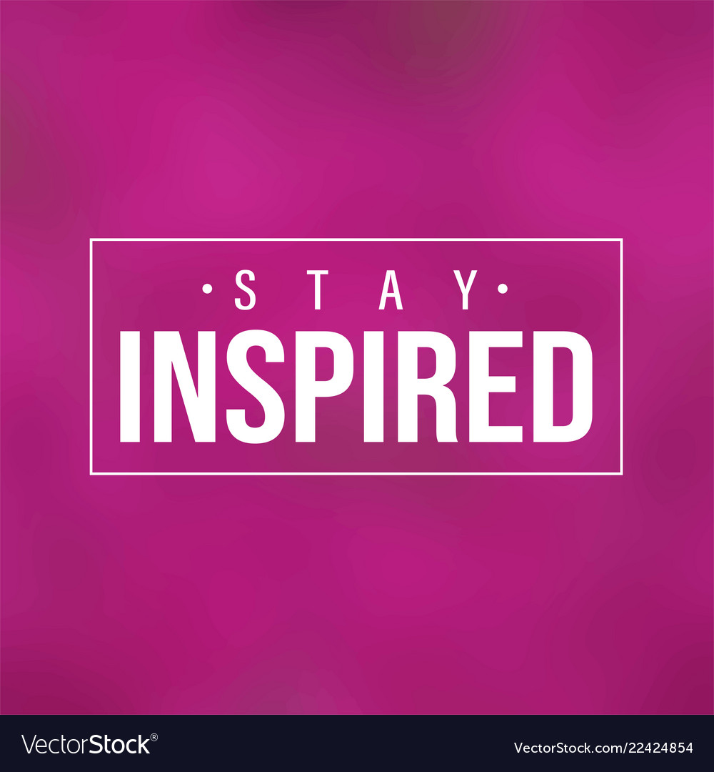 Stay inspired inspiration and motivation quote