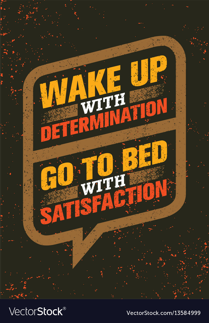 Wake up with determination go to bed with