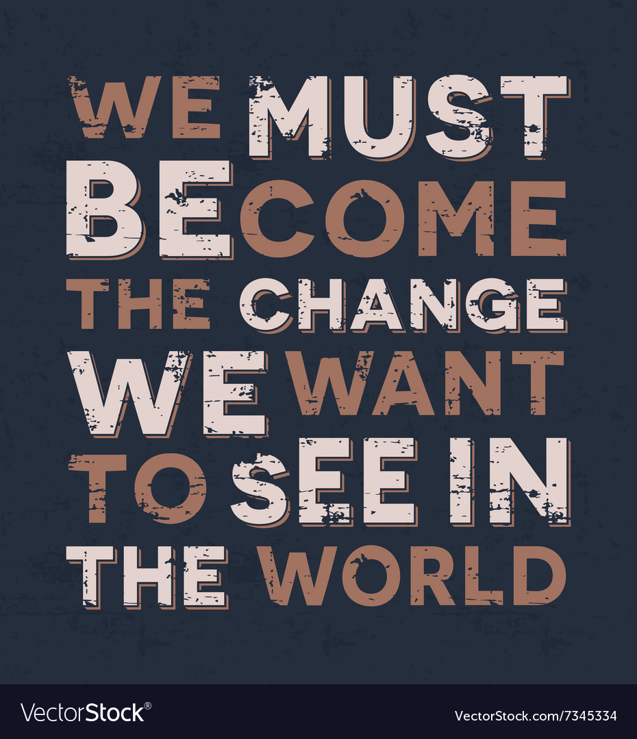 We must become the change we want to see in the
