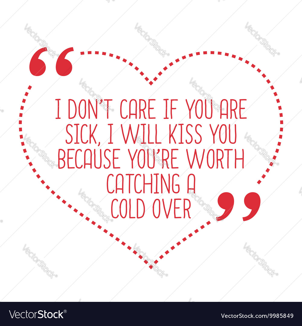 Funny Love Quote I Dont Care If You Are Sick I Vector Image