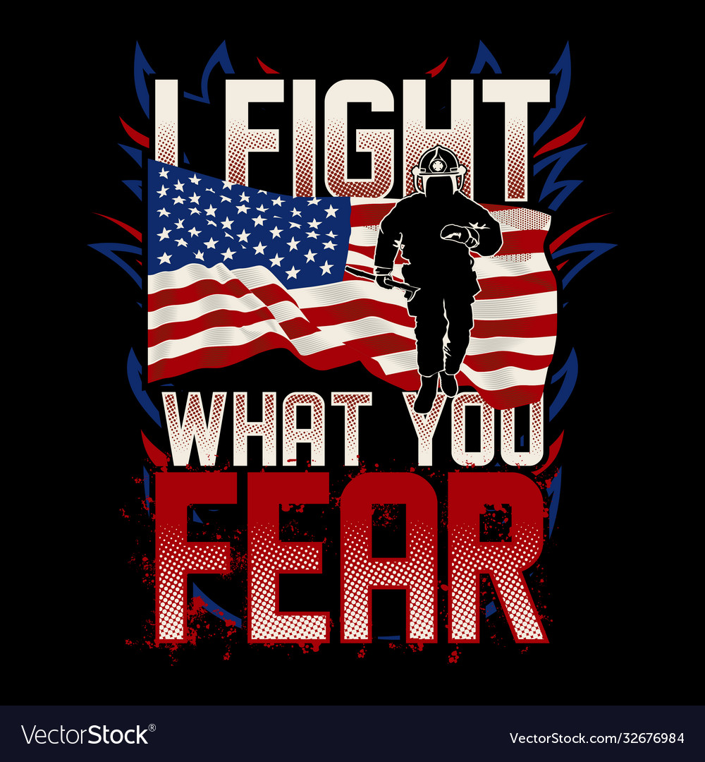 I fight what you fear - american firefighter