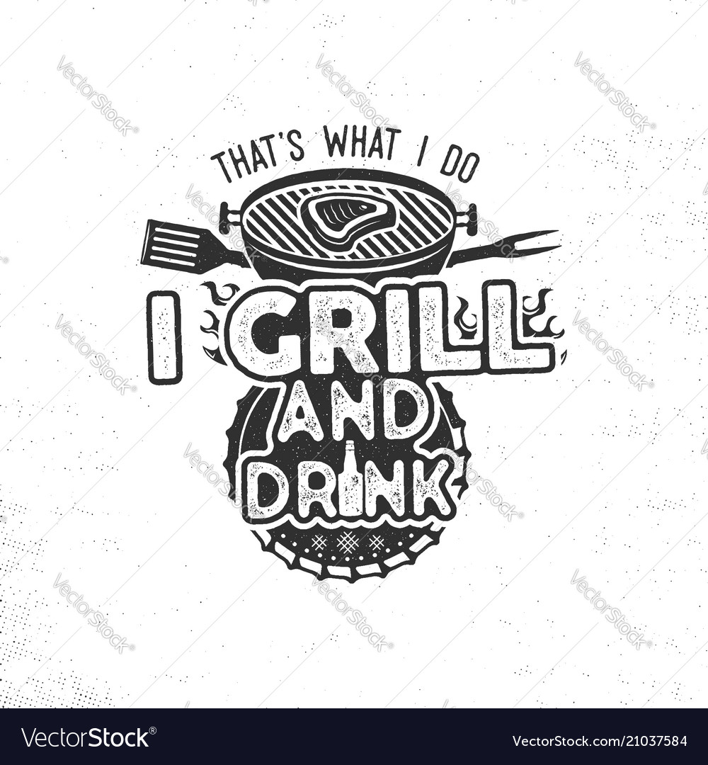 Thats what i do i drink and grill things retro bbq