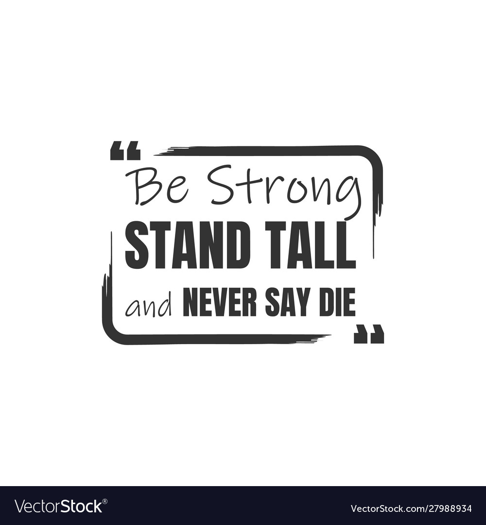 Be strong stand tall and never say die a simple