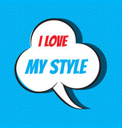 comic speech bubble with phrase i love my style vector image vector image