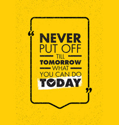 never put off till tomorrow what you can do today vector image