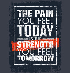 Pain you feel today is strength you feel vector