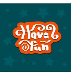 Have fun quote hand drawn vector image vector image