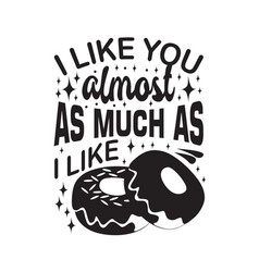 donuts quote i like you almost as much as i like vector image