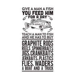 Fishing quote give a man a fish you feed him vector