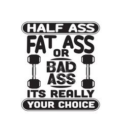 Fitness quote half ass fat ass or bad ass vector