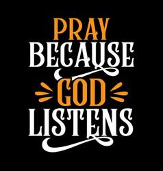Pray because god listens vector