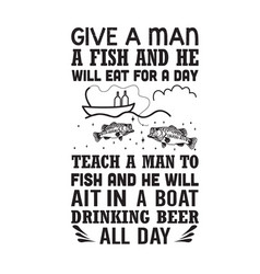 Fishing quote give a man a fish and he will eat vector