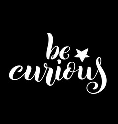 Be curious hand written lettering inspirational vector