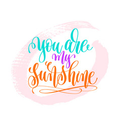 you are my sunshine - hand lettering poster on vector image