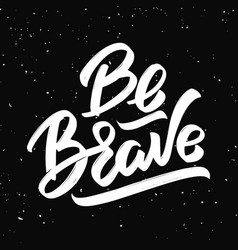 be brave hand drawn lettering isolated on black vector image