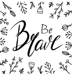 Be brave hand drawn lettering with doodle flowers vector