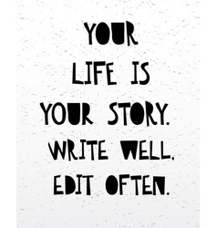 Your life is your story write well edit often vector