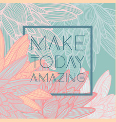 make today amazingquote floral background vector image