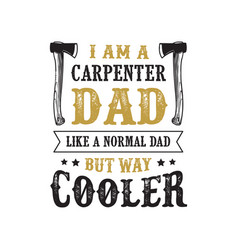 Father s day saying and quotes i am a carpenter vector