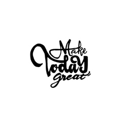 Make today great - hand drawn calligraphy and vector image