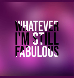 whatever im still fabulous life quote with modern vector image