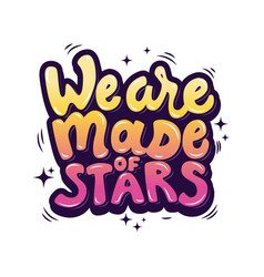 we are made of stars hand drawn lettering phrase vector image