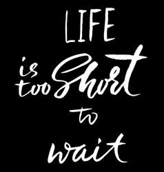 life is too short to wait hand drawn lettering vector image