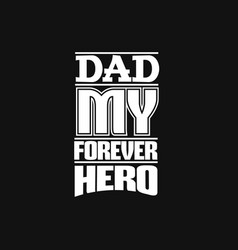 dad my forever hero quote typographical vector image