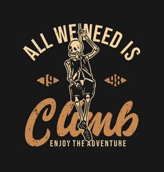t shirt design all we need is climb enjoy vector image