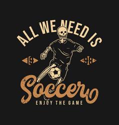 T shirt design all we need is soccer enjoy vector