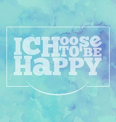 Inspirational quote I choose to be happy on vector