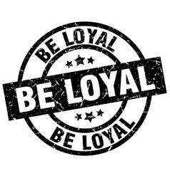 Be loyal round grunge black stamp vector