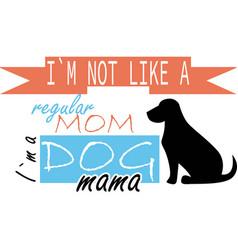 i am not like a regular mom i am dog mama on the vector image