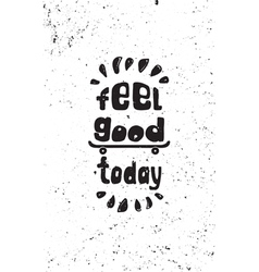 Feel good today Motivational grunge poster vector image vector image