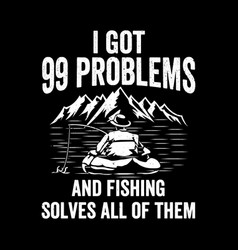i got 99 problems and fishing solves all them-f vector image
