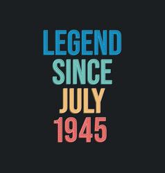 Legend since july 1945 - retro vintage birthday vector