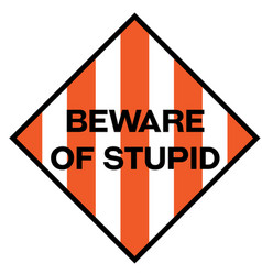 Beware of stupid warning sign vector