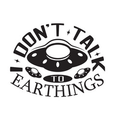 Ufo quotes and slogan good for t-shirt don t talk vector
