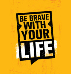 Be brave with your life inspiring creative vector