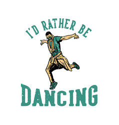 T shirt design id rather be dancing with man vector