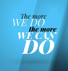 Motivational Typographic Quote - The more we do - vector image