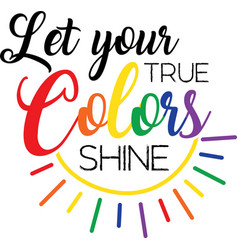 Let your true colors shine on white background vector