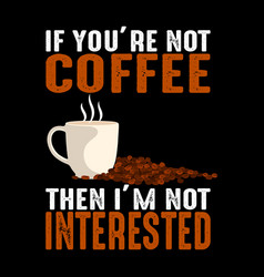 if you are not coffee quote and saying vector image