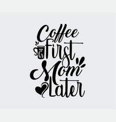 Coffee first mom later vector