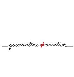Quarantine is not vacation quarantine not equal vector