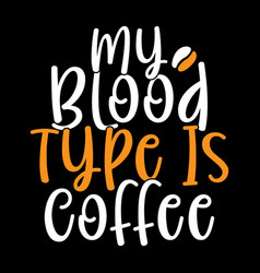 My blood type is coffee happy drinking vector